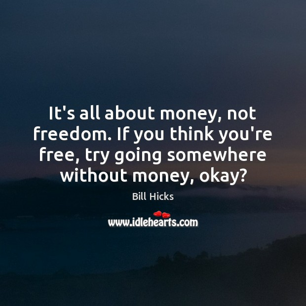 It's all about money, not freedom. If you think you're free, try Bill Hicks Picture Quote