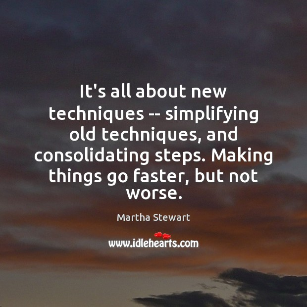 Martha Stewart Picture Quote image saying: It's all about new techniques — simplifying old techniques, and consolidating steps.