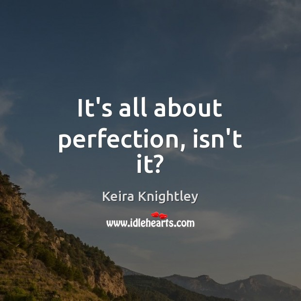 It's all about perfection, isn't it? Keira Knightley Picture Quote