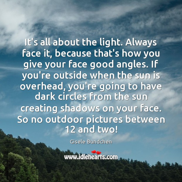 Image, It's all about the light. Always face it, because that's how you