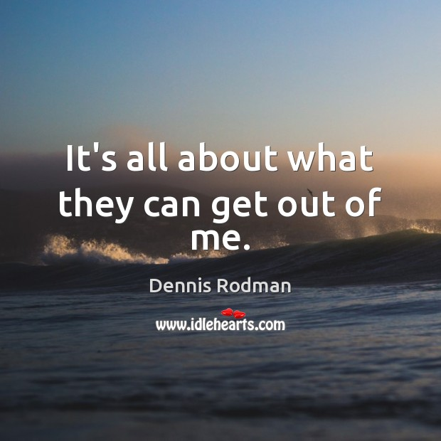 It's all about what they can get out of me. Dennis Rodman Picture Quote
