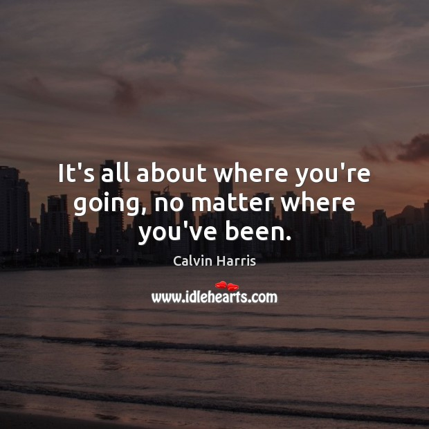 Image, It's all about where you're going, no matter where you've been.