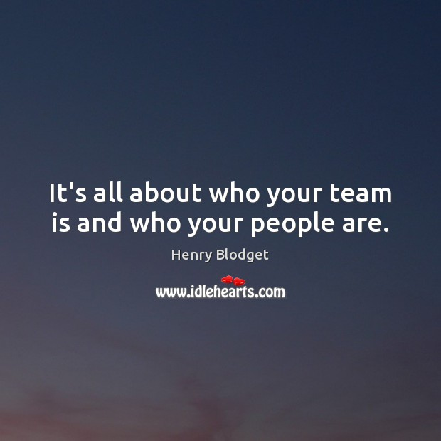 It's all about who your team is and who your people are. Image