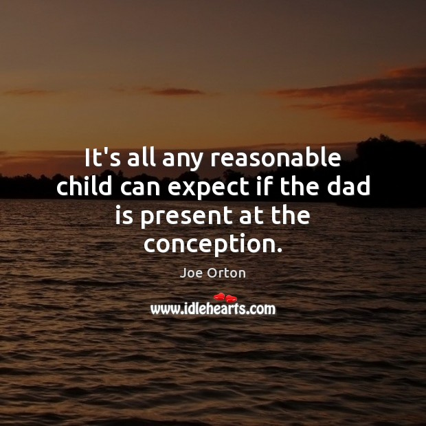 It's all any reasonable child can expect if the dad is present at the conception. Image