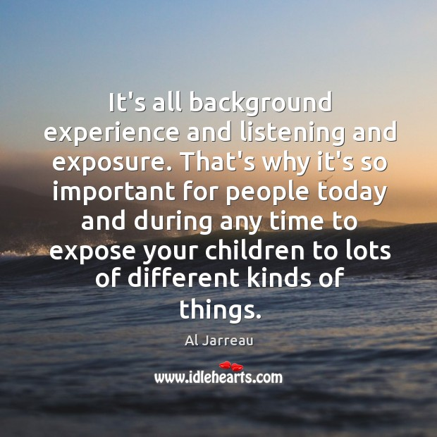 It's all background experience and listening and exposure. That's why it's so Image