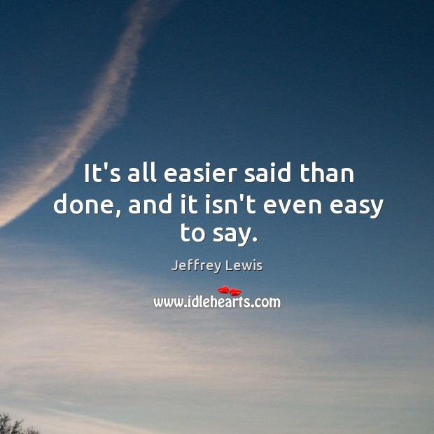 It's all easier said than done, and it isn't even easy to say. Jeffrey Lewis Picture Quote