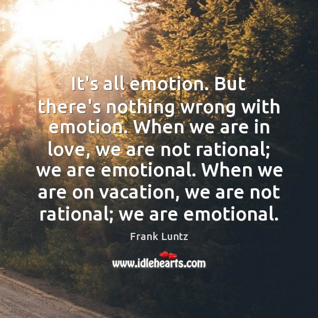 Frank Luntz Picture Quote image saying: It's all emotion. But there's nothing wrong with emotion. When we are