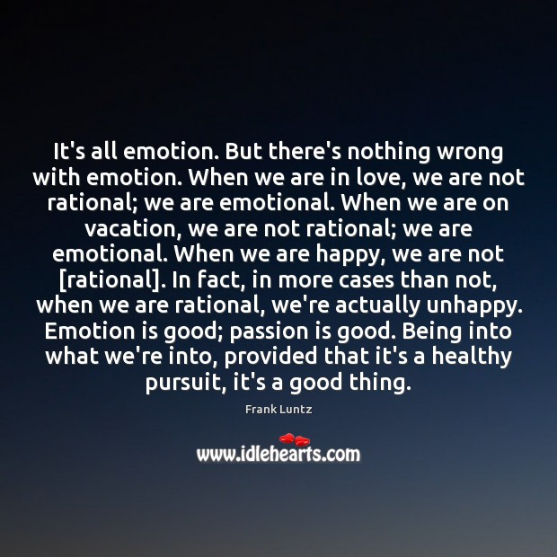 It's all emotion. But there's nothing wrong with emotion. When we are Image