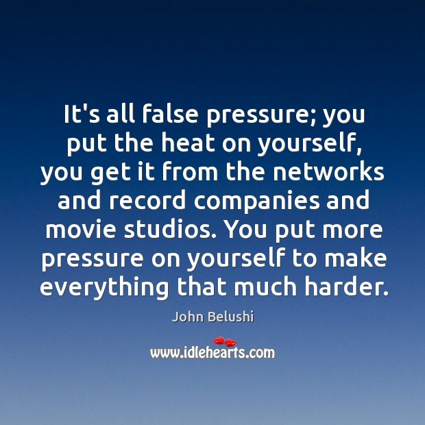 It's all false pressure; you put the heat on yourself, you get John Belushi Picture Quote