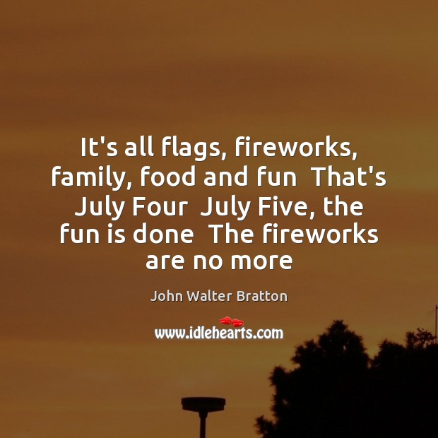 It's all flags, fireworks, family, food and fun  That's July Four  July John Walter Bratton Picture Quote