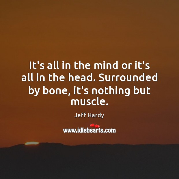 It's all in the mind or it's all in the head. Surrounded by bone, it's nothing but muscle. Jeff Hardy Picture Quote