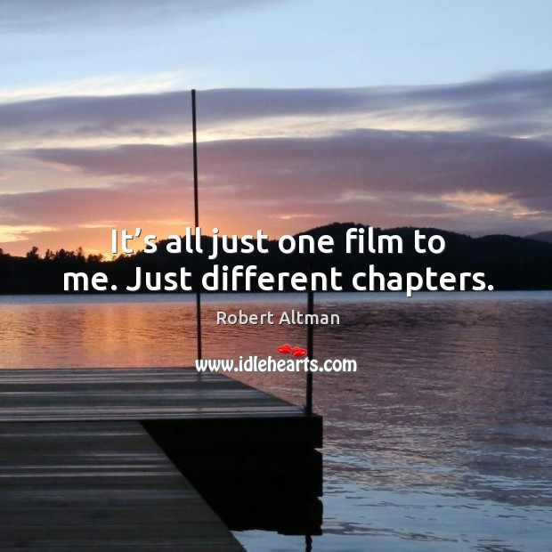 It's all just one film to me. Just different chapters. Robert Altman Picture Quote