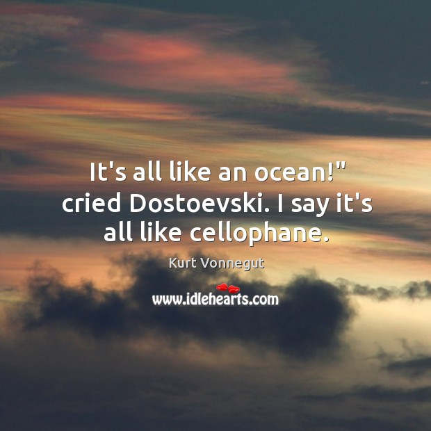 "Image, It's all like an ocean!"" cried Dostoevski. I say it's all like cellophane."