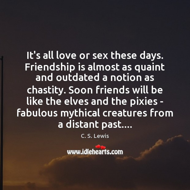 It's all love or sex these days. Friendship is almost as quaint Image