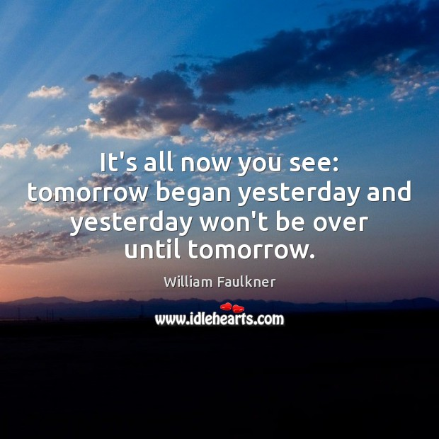 It's all now you see: tomorrow began yesterday and yesterday won't be over until tomorrow. William Faulkner Picture Quote