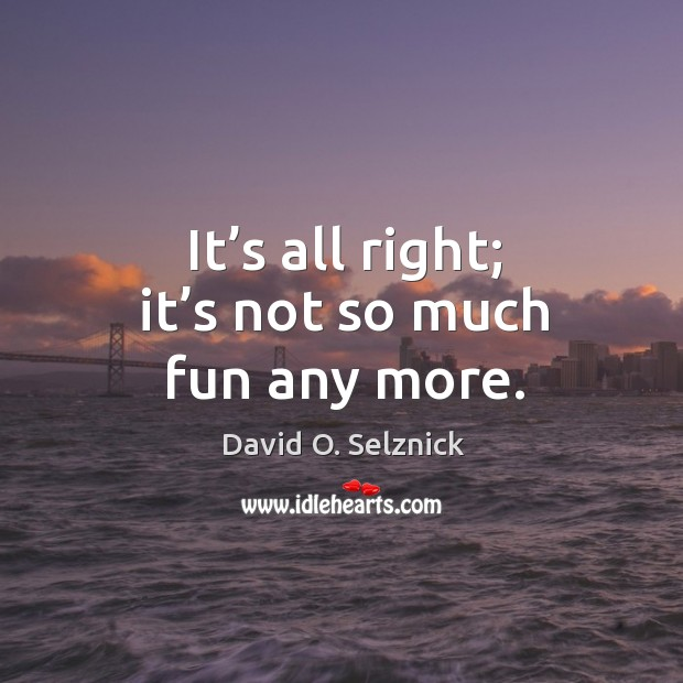 It's all right; it's not so much fun any more. David O. Selznick Picture Quote