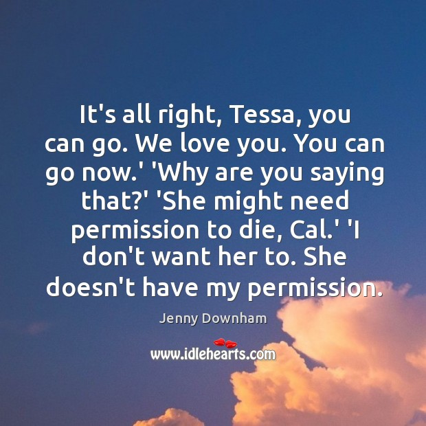 It's all right, Tessa, you can go. We love you. You can Image