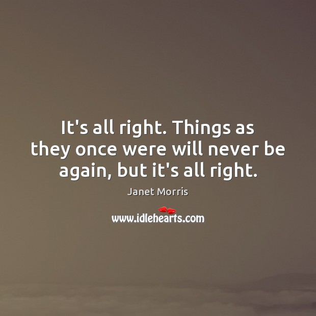It's all right. Things as they once were will never be again, but it's all right. Janet Morris Picture Quote