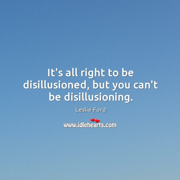 It's all right to be disillusioned, but you can't be disillusioning. Image