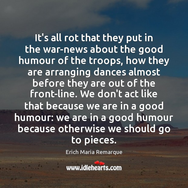 It's all rot that they put in the war-news about the good Erich Maria Remarque Picture Quote