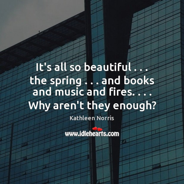 Kathleen Norris Picture Quote image saying: It's all so beautiful . . . the spring . . . and books and music and fires. . . .