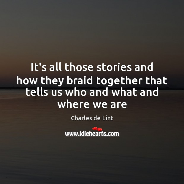 It's all those stories and how they braid together that tells us Charles de Lint Picture Quote