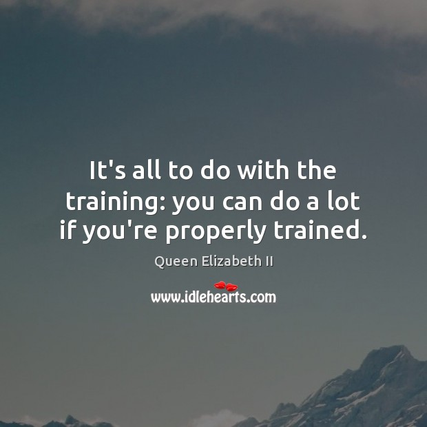 It's all to do with the training: you can do a lot if you're properly trained. Queen Elizabeth II Picture Quote