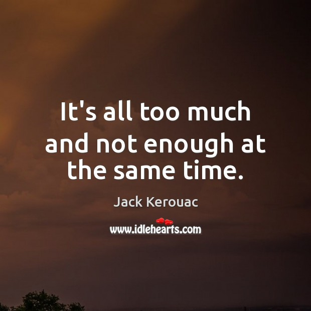 It's all too much and not enough at the same time. Jack Kerouac Picture Quote