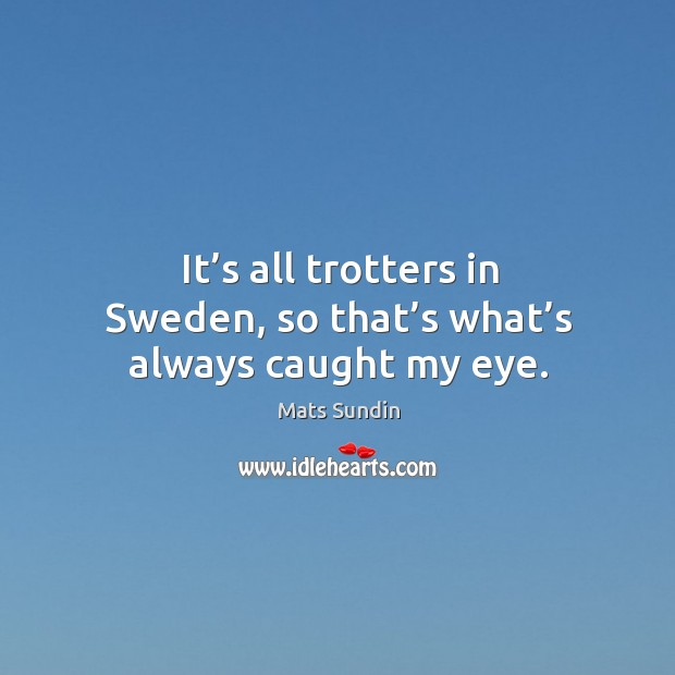 It's all trotters in sweden, so that's what's always caught my eye. Mats Sundin Picture Quote