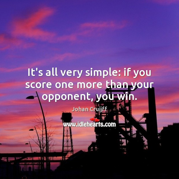 It's all very simple: if you score one more than your opponent, you win. Johan Cruijff Picture Quote