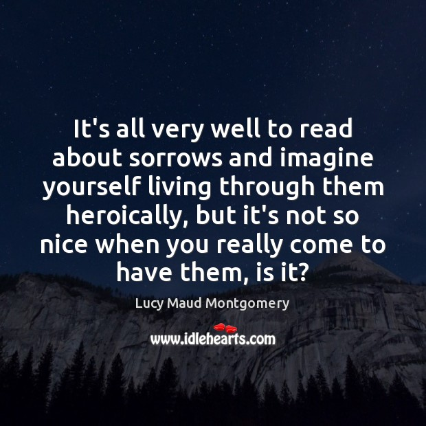 It's all very well to read about sorrows and imagine yourself living Lucy Maud Montgomery Picture Quote
