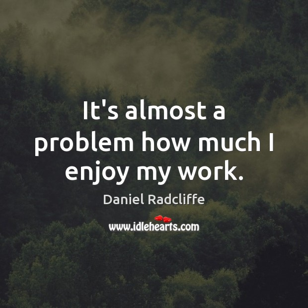 It's almost a problem how much I enjoy my work. Daniel Radcliffe Picture Quote