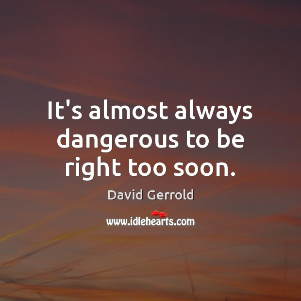 It's almost always dangerous to be right too soon. David Gerrold Picture Quote