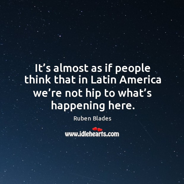 It's almost as if people think that in latin america we're not hip to what's happening here. Ruben Blades Picture Quote