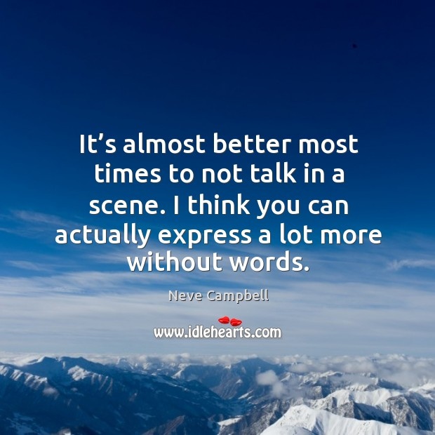 It's almost better most times to not talk in a scene. I think you can actually express a lot more without words. Image
