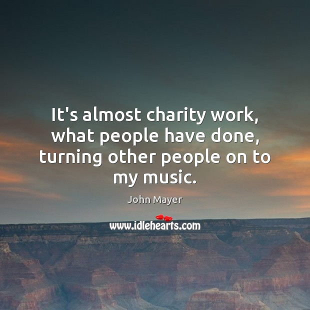 Image, It's almost charity work, what people have done, turning other people on to my music.