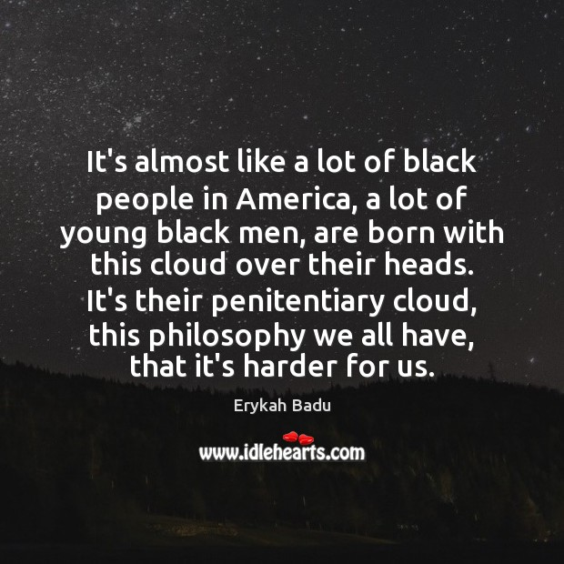 It's almost like a lot of black people in America, a lot Erykah Badu Picture Quote