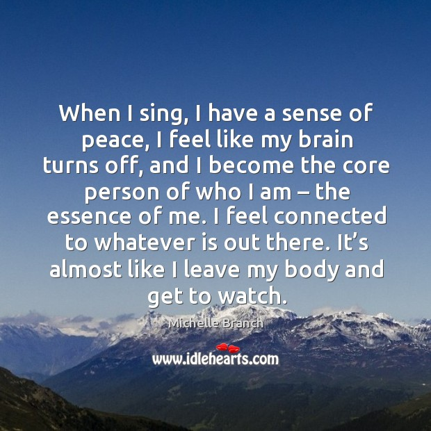 It's almost like I leave my body and get to watch. Michelle Branch Picture Quote