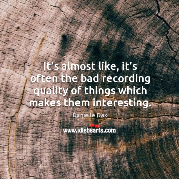 It's almost like, it's often the bad recording quality of things which makes them interesting. Danielle Dax Picture Quote