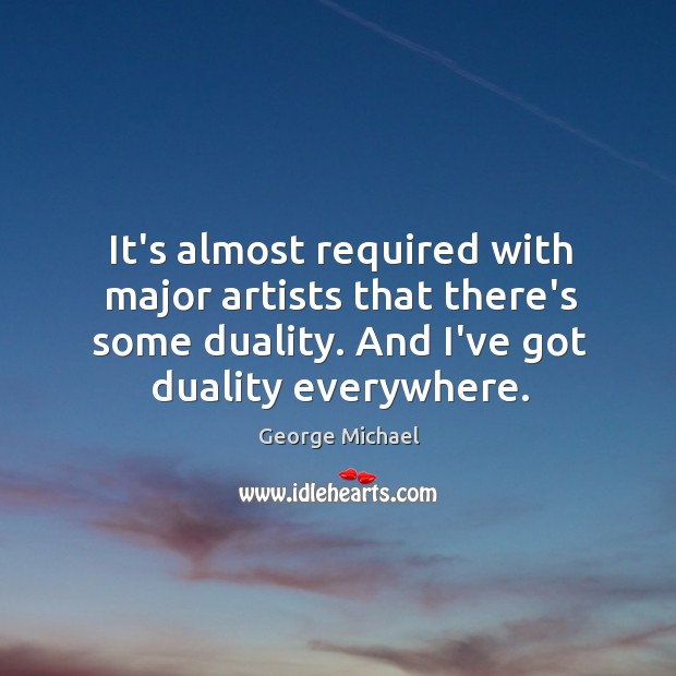 It's almost required with major artists that there's some duality. And I've George Michael Picture Quote