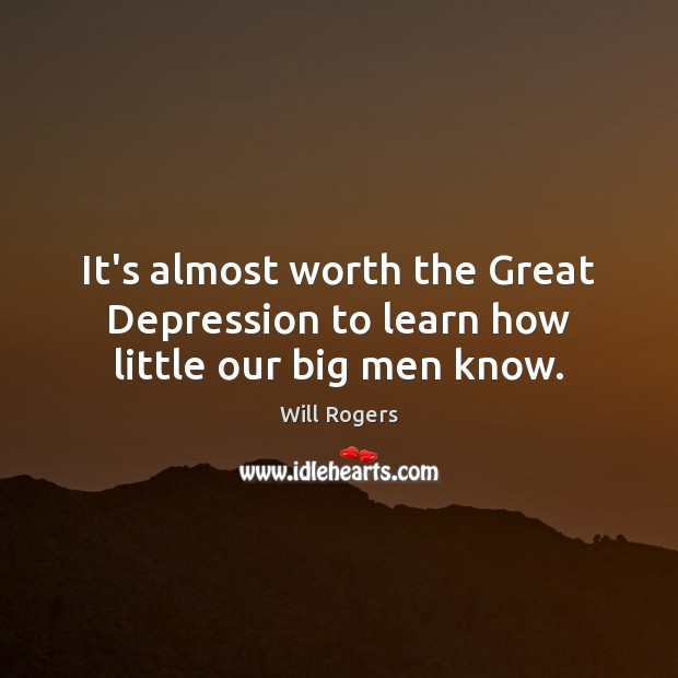 It's almost worth the Great Depression to learn how little our big men know. Image