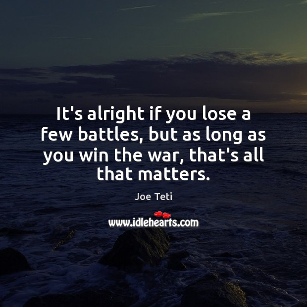 It's alright if you lose a few battles, but as long as Image