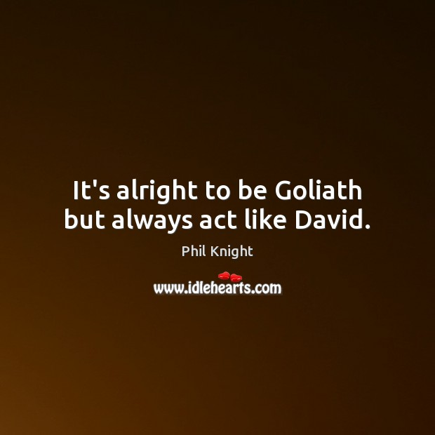 It's alright to be Goliath but always act like David. Image