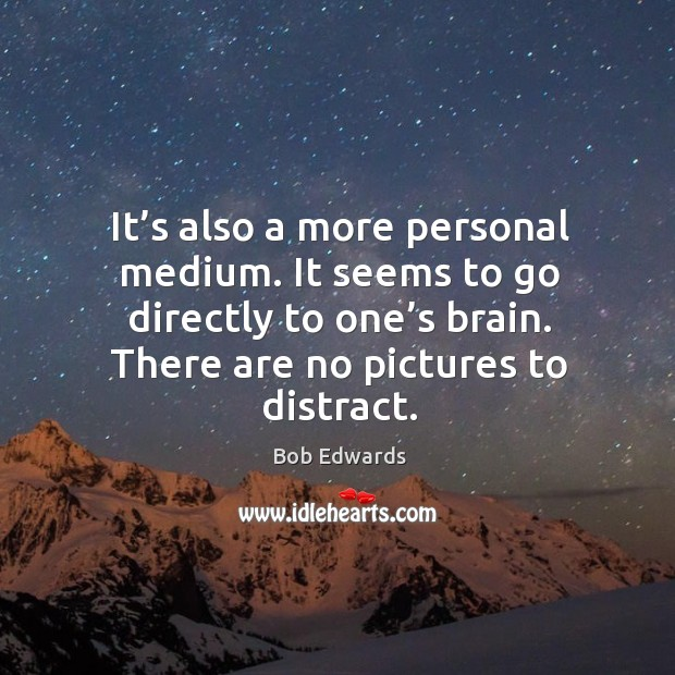 It's also a more personal medium. It seems to go directly to one's brain. There are no pictures to distract. Bob Edwards Picture Quote