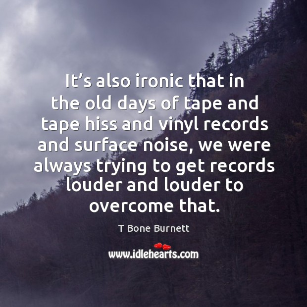 It's also ironic that in the old days of tape and tape hiss and vinyl records and surface noise Image