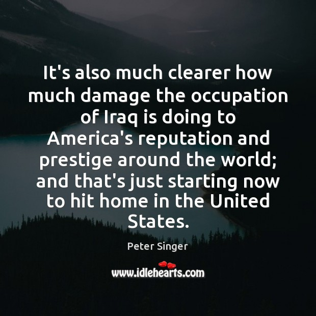 It's also much clearer how much damage the occupation of Iraq is Peter Singer Picture Quote