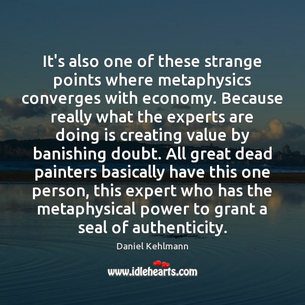 It's also one of these strange points where metaphysics converges with economy. Image