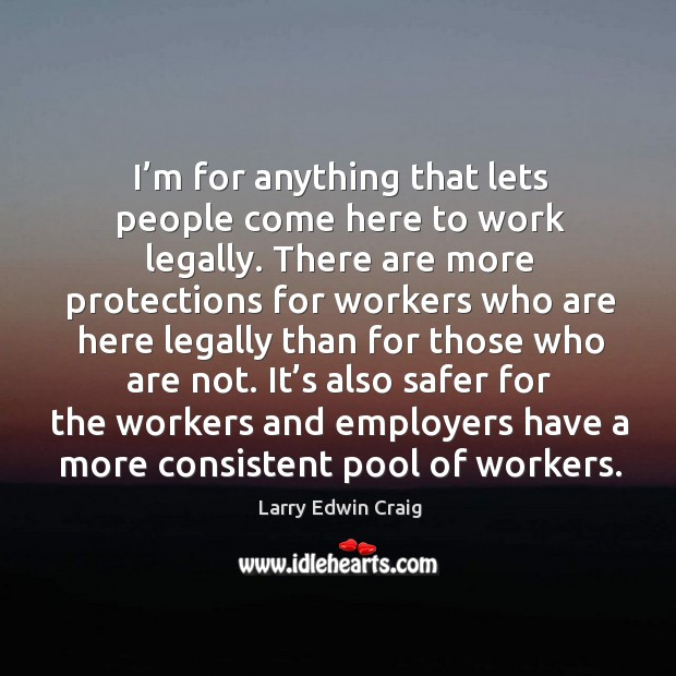 It's also safer for the workers and employers have a more consistent pool of workers. Larry Edwin Craig Picture Quote
