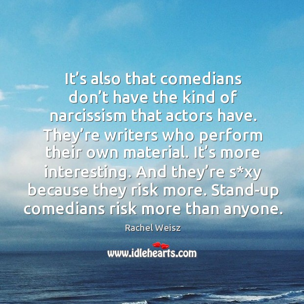 It's also that comedians don't have the kind of narcissism that actors have. Image