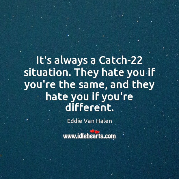 It's always a Catch-22 situation. They hate you if you're the same, Eddie Van Halen Picture Quote